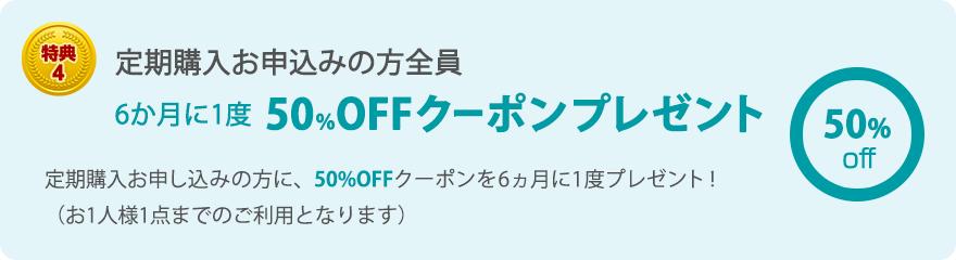 特典4 定期購入お申込みの方全員 6か月に1度 50%OFFクーポンプレゼント