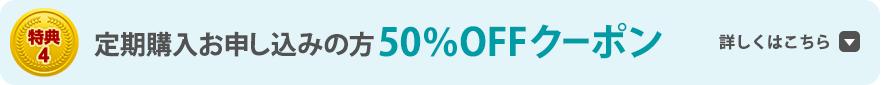 特典4 定期購入お申し込みの方50%OFFクーポン