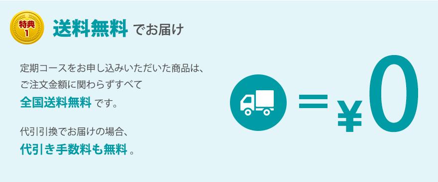 特典1 全国送料無料 定期コースをお申し込みいただいた商品は、ご注文金額に関わらずすべて全国送料無料です。